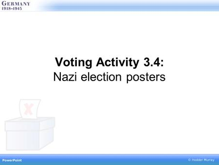 Voting Activity 3.4: Nazi election posters. Study this source carefully and consider… Who the source was aimed at What the message is Whether you think.