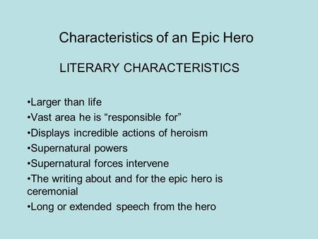 "Characteristics of an Epic Hero LITERARY CHARACTERISTICS Larger than life Vast area he is ""responsible for"" Displays incredible actions of heroism Supernatural."