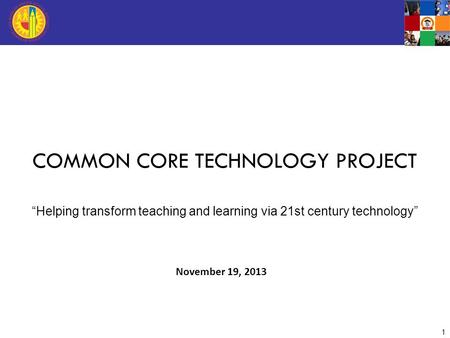 "November 19, 2013 1 COMMON CORE TECHNOLOGY PROJECT ""Helping transform teaching and learning via 21st century technology"""