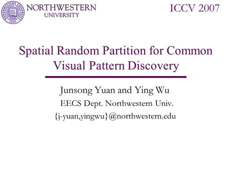 CVPR 2006 New York City Spatial Random Partition for Common Visual Pattern Discovery Junsong Yuan and Ying Wu EECS Dept. Northwestern Univ.