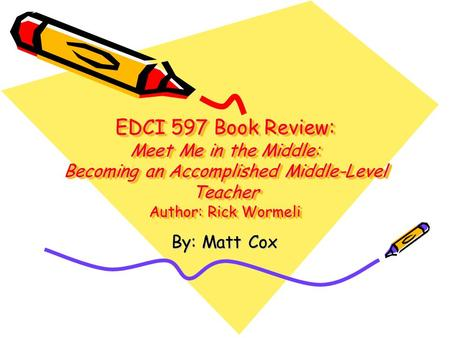 EDCI 597 Book Review: Meet Me in the Middle: Becoming an Accomplished Middle-Level Teacher Author: Rick Wormeli By: Matt Cox.