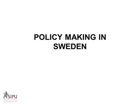 POLICY MAKING IN SWEDEN. A brief overview Policy making in Sweden Political policies are developed in different ways; By the Government By the Opposition.