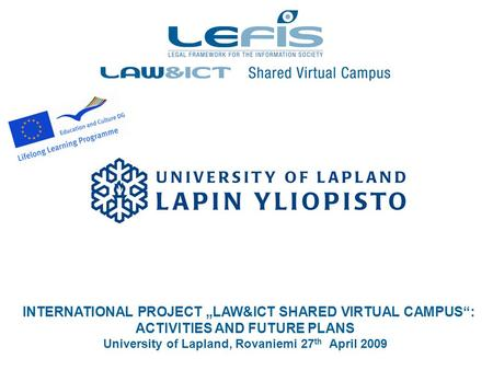 "INTERNATIONAL PROJECT ""LAW&ICT SHARED VIRTUAL CAMPUS"": ACTIVITIES AND FUTURE PLANS University of Lapland, Rovaniemi 27 th April 2009."