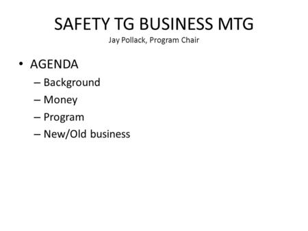 SAFETY TG BUSINESS MTG Jay Pollack, Program Chair AGENDA – Background – Money – Program – New/Old business.