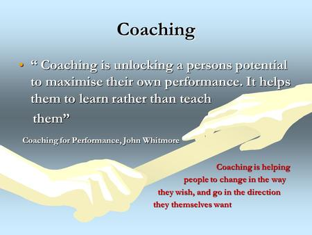 "Coaching "" Coaching is unlocking a persons potential to maximise their own performance. It helps them to learn rather than teach"" Coaching is unlocking."