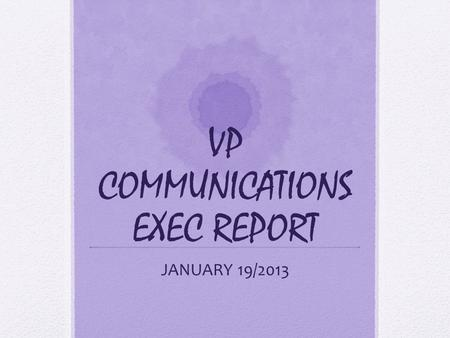 VP COMMUNICATIONS EXEC REPORT JANUARY 19/2013. Sorry I'm not here guys!