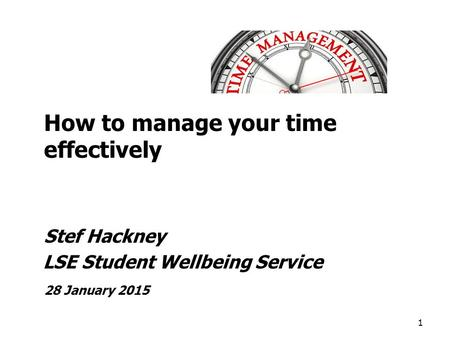 How to manage your time effectively Stef Hackney LSE Student Wellbeing Service 28 January 2015 1.