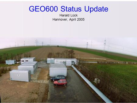 GEO600 Status Update Harald Lück Hannover, April 2005.