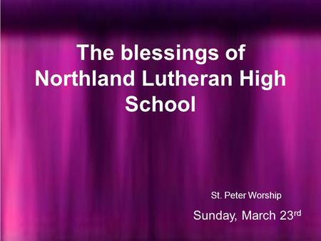 St. Peter Worship Sunday, March 23 rd The blessings of Northland Lutheran High School.