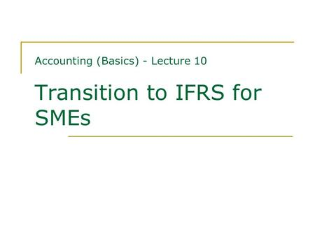 Accounting (Basics) - Lecture 10 Transition to IFRS for SMEs.