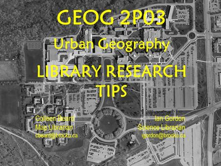 GEOG 2P03 Urban Geography LIBRARY RESEARCH TIPS Colleen Beard Map Librarian Ian Gordon Science Librarian