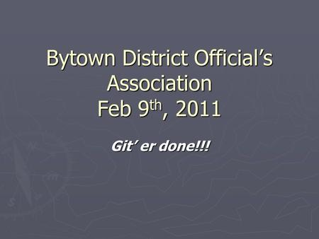 Bytown District Official's Association Feb 9 th, 2011 Git' er done!!!