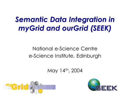 Semantic Data Integration in myGrid and ourGrid (SEEK) National e-Science Centre e-Science Institute, Edinburgh May 14 th, 2004.