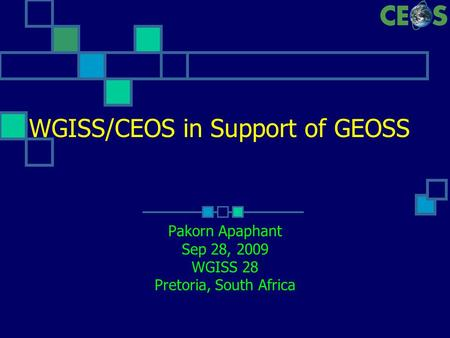 WGISS/CEOS in Support of GEOSS Pakorn Apaphant Sep 28, 2009 WGISS 28 Pretoria, South Africa.