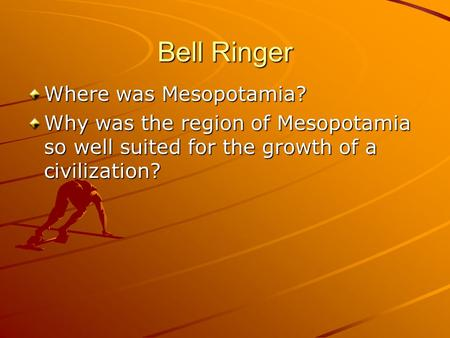 Bell Ringer Where was Mesopotamia? Why was the region of Mesopotamia so well suited for the growth of a civilization?