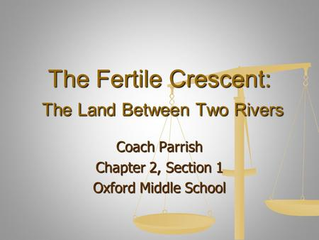 The Fertile Crescent: The Land Between Two Rivers Coach Parrish Chapter 2, Section 1 Oxford Middle School.