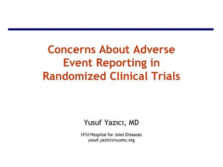 Concerns About Adverse Event Reporting in Randomized Clinical Trials Yusuf Yazıcı, MD NYU Hospital for Joint Diseases