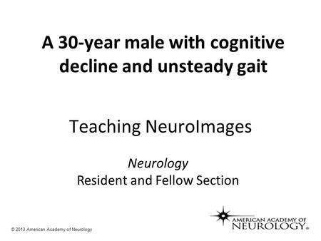 A 30-year male with cognitive decline and unsteady gait Teaching NeuroImages Neurology Resident and Fellow Section © 2013 American Academy of Neurology.