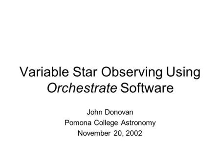 Variable Star Observing Using Orchestrate Software John Donovan Pomona College Astronomy November 20, 2002.