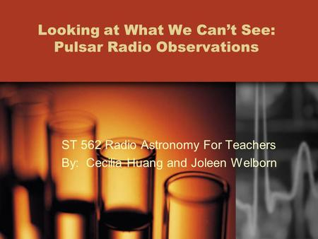 Looking at What We Can't See: Pulsar Radio Observations ST 562 Radio Astronomy For Teachers By: Cecilia Huang and Joleen Welborn.