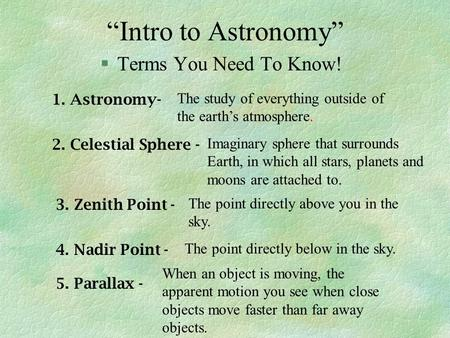 """Intro to Astronomy"" §Terms You Need To Know! 1. Astronomy- The study of everything outside of the earth's atmosphere. 2. Celestial Sphere - Imaginary."