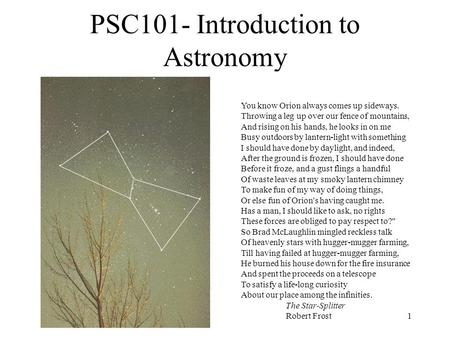 1 PSC101- Introduction to Astronomy You know Orion always comes up sideways. Throwing a leg up over our fence of mountains, And rising on his hands, he.