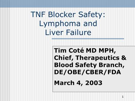 1 TNF Blocker Safety: Lymphoma and Liver Failure Tim Coté MD MPH, Chief, Therapeutics & Blood Safety Branch, DE/OBE/CBER/FDA March 4, 2003.