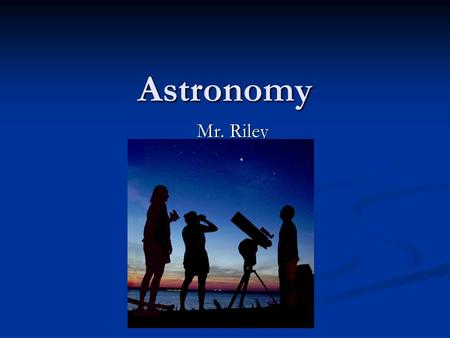 Astronomy Mr. Riley. Warm Up Question List as many astronomy terms that are in main stream society or culture. Ex. Milky Way Candy Bar.