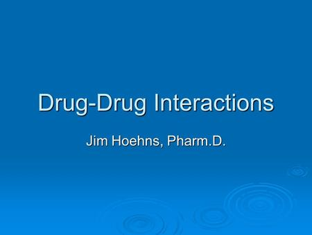 Drug-Drug Interactions Jim Hoehns, Pharm.D.. Objectives  Identify mechanisms for specific clinically relevant drug interactions  Identify methods to.