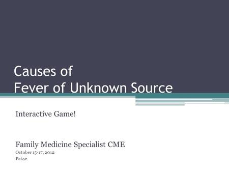 Causes of Fever of Unknown Source Interactive Game! Family Medicine Specialist CME October 15-17, 2012 Pakse.