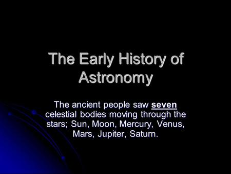The Early History of Astronomy The ancient people saw seven celestial bodies moving through the stars; Sun, Moon, Mercury, Venus, Mars, Jupiter, Saturn.