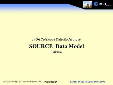 European Space Astronomy Centre Pedro OSUNA Catalogue DM Subgroup Kyoto IVOA Interop May 2005 IVOA Catalogue Data Model group SOURCE Data Model P.Osuna.