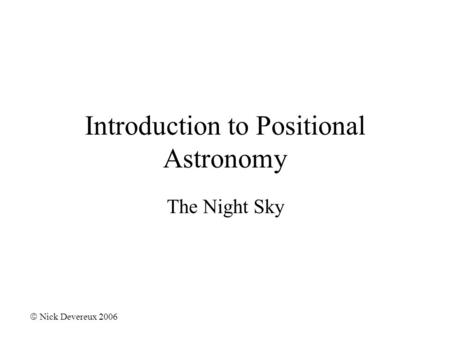 Introduction to Positional Astronomy The Night Sky  Nick Devereux 2006.