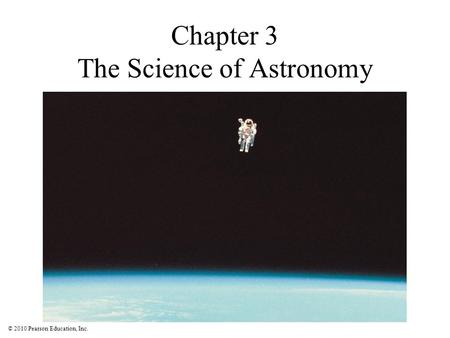 © 2010 Pearson Education, Inc. Chapter 3 The Science of Astronomy.