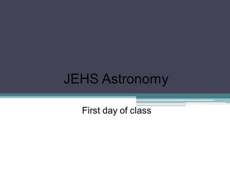 JEHS Astronomy First day of class. What does your universe look like? On a blank sheet of paper, draw what you think the universe looks like. Include.