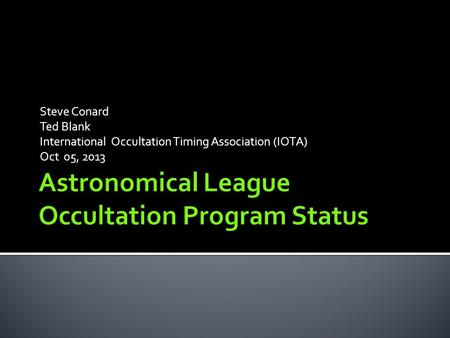 Steve Conard Ted Blank International Occultation Timing Association (IOTA) Oct 05, 2013.