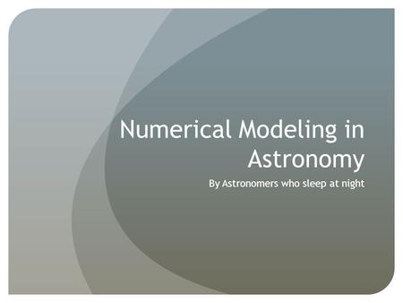 Numerical Modeling in Astronomy By Astronomers who sleep at night.