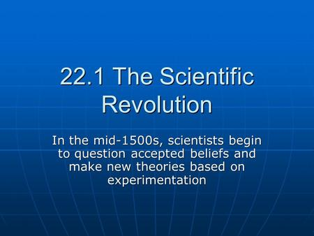22.1 The Scientific Revolution In the mid-1500s, scientists begin to question accepted beliefs and make new theories based on experimentation.