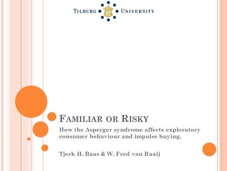 F AMILIAR OR R ISKY How the Asperger syndrome affects exploratory consumer behaviour and impulse buying. Tjerk H. Baas & W. Fred van Raaij.