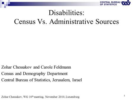 1 Disabilities: Census Vs. Administrative Sources Zohar Chessakov and Carole Feldmann Census and Demography Department Central Bureau of Statistics, Jerusalem,