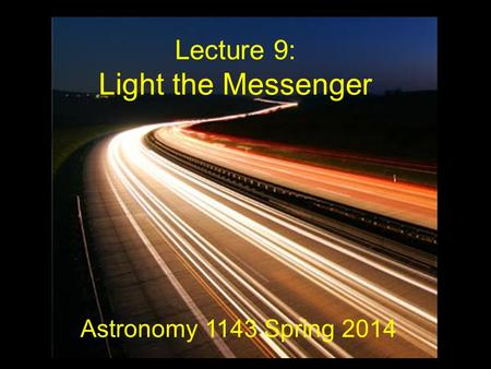 Lecture 9: Light the Messenger Astronomy 1143 Spring 2014.