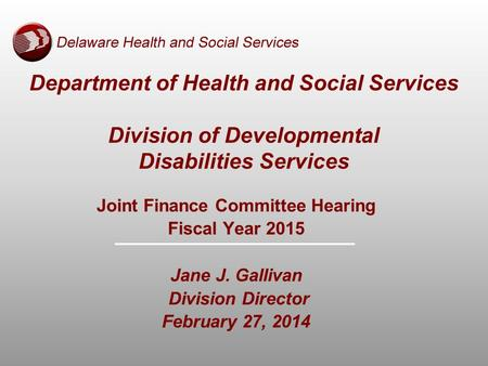 Department of Health and Social Services Division of Developmental Disabilities Services Joint Finance Committee Hearing Fiscal Year 2015 Jane J. Gallivan.