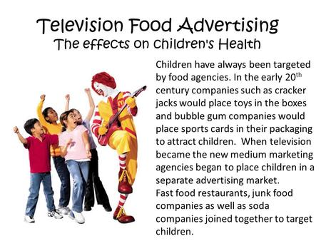 Television Food Advertising The effects on children's Health Children have always been targeted by food agencies. In the early 20 th century companies.