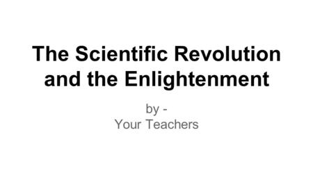 The Scientific Revolution and the Enlightenment by - Your Teachers.