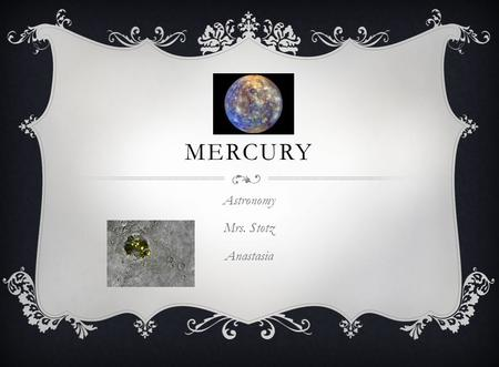 MERCURY Astronomy Mrs. Stotz Anastasia. CHARACTERISTICS How far from sun? 36,000,000 miles What is it made of? Iron How does it's size compare to Earth?