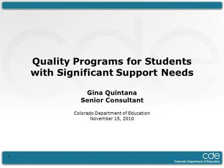 1 Quality Programs for Students with Significant Support Needs Gina Quintana Senior Consultant Colorado Department of Education November 15, 2010.
