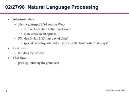 CSE573 Autumn 1997 1 02/27/98 Natural Language Processing Administrative –New version of PS4 on the Web different interface to the Truckworld more extra.
