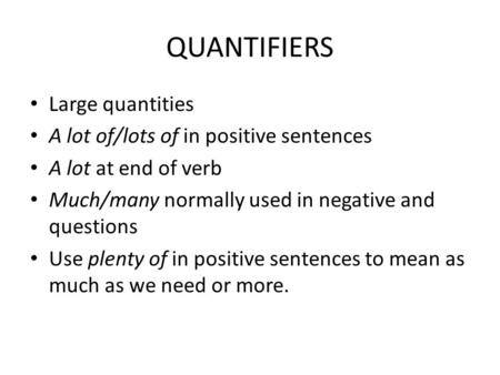 QUANTIFIERS Large quantities A lot of/lots of in positive sentences A lot at end of verb Much/many normally used in negative and questions Use plenty of.