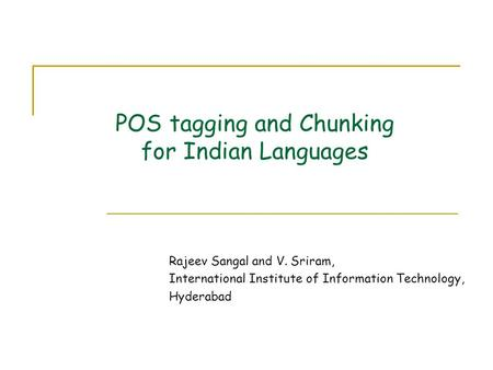 POS tagging and Chunking for Indian Languages Rajeev Sangal and V. Sriram, International Institute of Information Technology, Hyderabad.