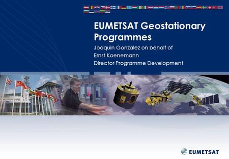Joaquin Gonzalez on behalf of Ernst Koenemann Director Programme Development EUMETSAT Geostationary Programmes.